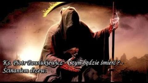 Ks. Piotr Pawlukiewicz - Czym będzie śmierć? - ścinaniem drzew.