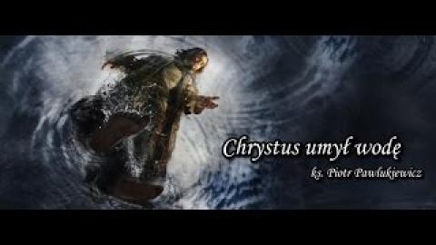 Ks. Piotr Pawlukiewicz - Chrystus umył wodę
