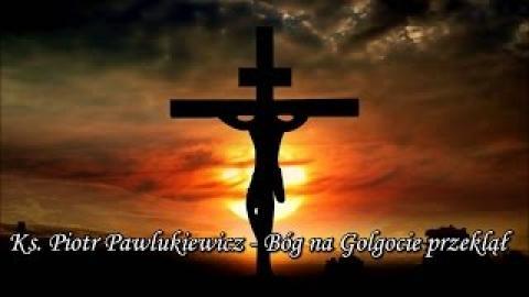 Ks. Piotr Pawlukiewicz - Bóg na Golgocie przeklął