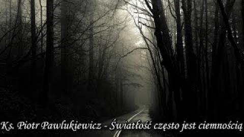 Ks. Piotr Pawlukiewicz - Światłość często jest ciemnością